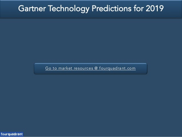 Go to market resources @ fourquadrant.com Gartner Technology Predictions for 2019