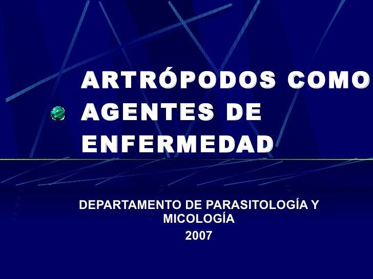 ARTRÓPODOS COMO AGENTES DE ENFERMEDAD  DEPARTAMENTO DE PARASITOLOGÍA Y           MICOLOGÍA              2007