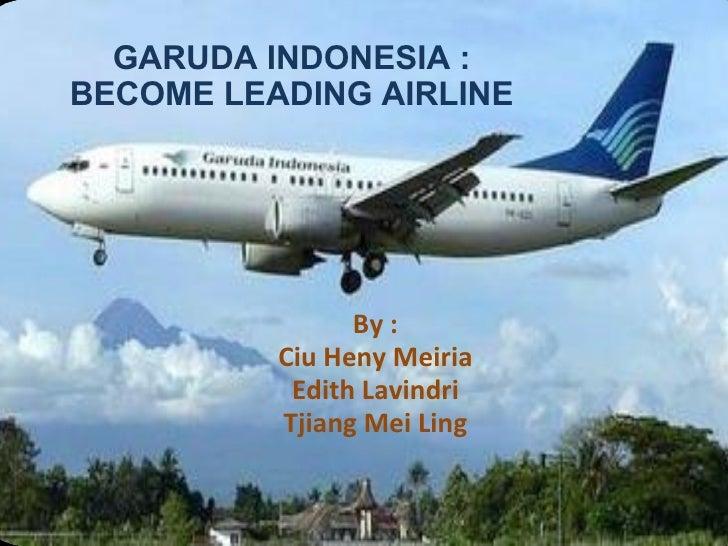 GARUDA INDONESIA : BECOME LEADING AIRLINE By : Ciu Heny Meiria Edith Lavindri Tjiang Mei Ling