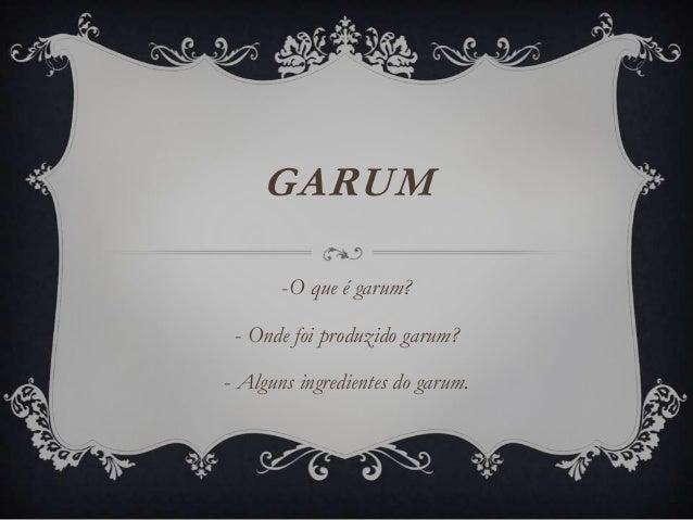 GARUM -O que é garum? - Onde foi produzido garum? - Alguns ingredientes do garum.
