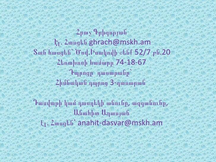 Հրաչ Գրիգորյան      Էլ. Հասցեն ghrach@mskh.amՏան հասցեն` Ծով.Իսակովի շենք 52/7 բն.20       Հեռախոսի համարը 74-18-67       ...