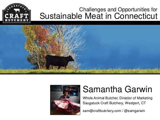 Challenges and Opportunities for  Sustainable Meat in Connecticut  Samantha Garwin Whole Animal Butcher, Director of Marke...