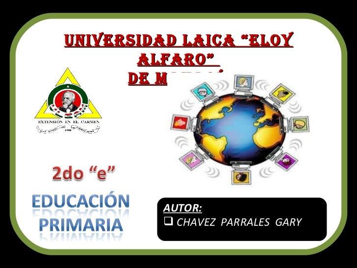 "Universidad Laica ""Eloy Alfaro""  de Manabí. <ul><li>AUTOR: </li></ul><ul><li>CHAVEZ  PARRALES  GARY  </li></ul>"