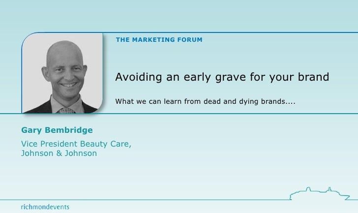 Avoiding an early grave for your brand What we can learn from dead and dying brands.... Gary Bembridge Vice President Beau...