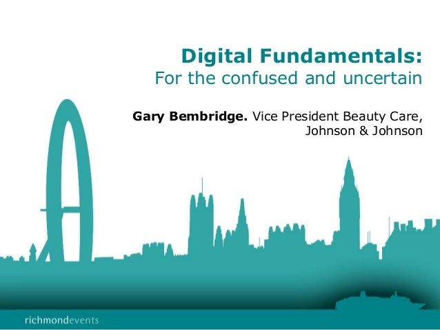 Digital Fundamentals: For the confused and uncertain Gary Bembridge. Vice President Beauty Care, Johnson & Johnson