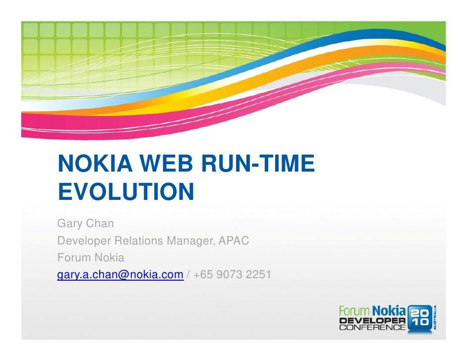 NOKIA WEB RUN-TIME EVOLUTION Gary Chan Developer Relations Manager, APAC Forum Nokia gary.a.chan@nokia.com / +65 9073 2251