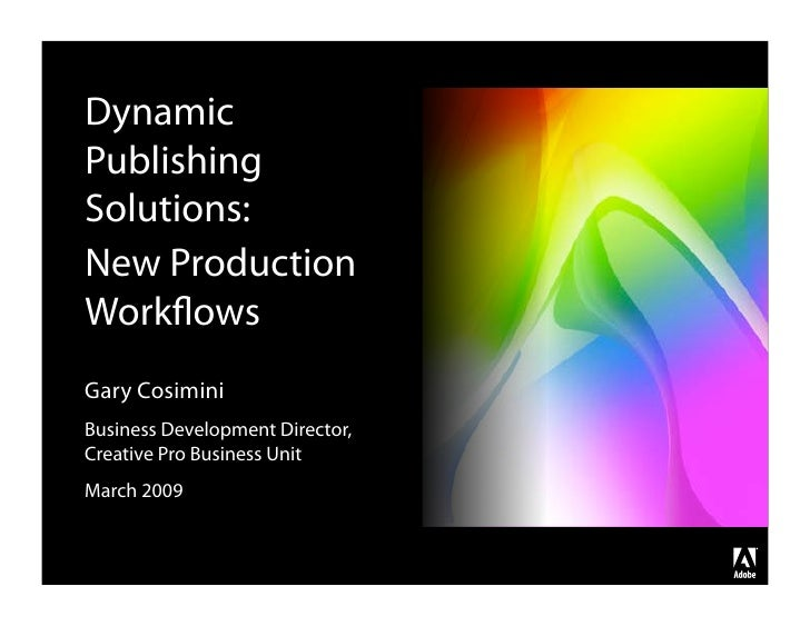 Dynamic Publishing Solutions: New Production Workflows Gary Cosimini Business Development Director, Creative Pro Business U...