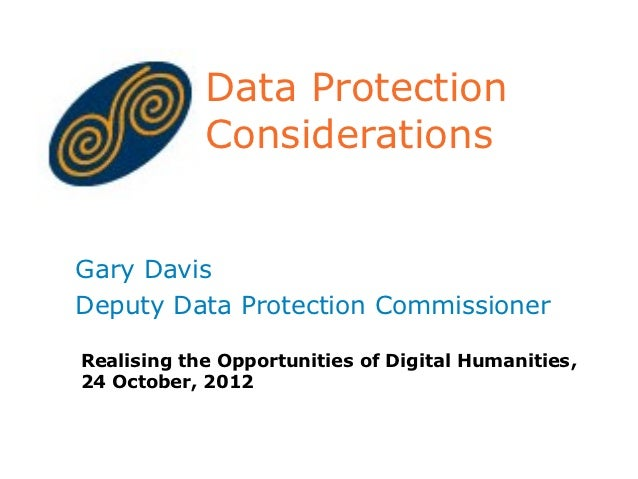 Data Protection            ConsiderationsGary DavisDeputy Data Protection CommissionerRealising the Opportunities of Digit...