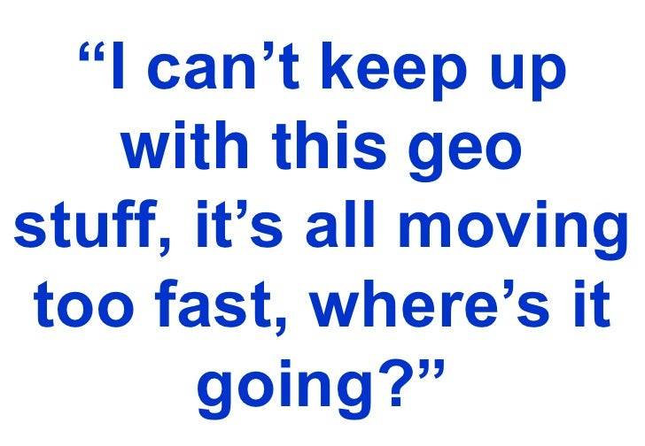 """""""I can't keep up with this geo stuff, it's all moving too fast, where's it going?""""<br />"""