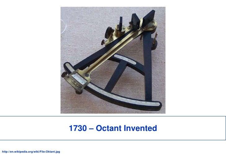 1730 – Octant Invented<br />http://en.wikipedia.org/wiki/File:Oktant.jpg<br />