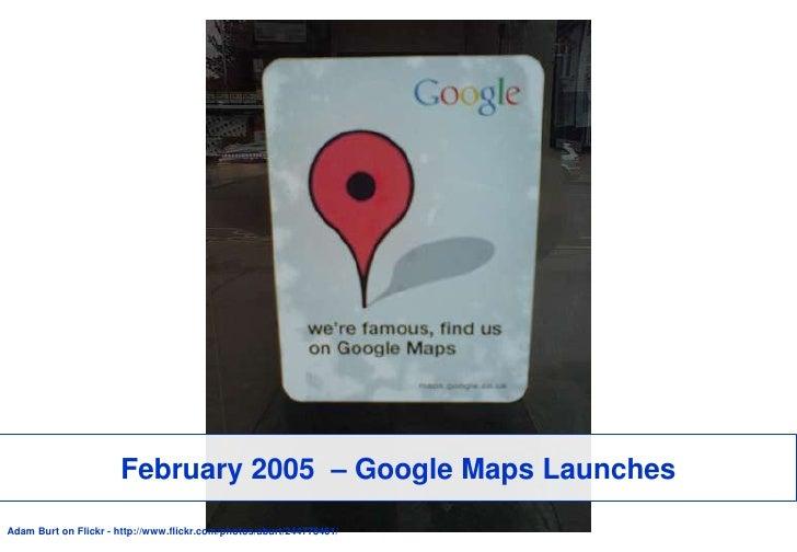 February 2005  – Google Maps Launches<br />Adam Burt on Flickr - http://www.flickr.com/photos/aburt/244778461/<br />