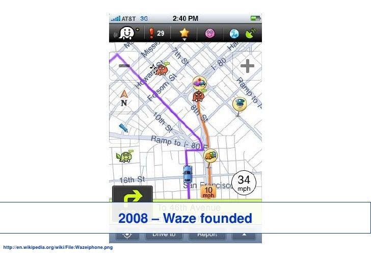 2008 – Waze founded<br />http://en.wikipedia.org/wiki/File:Wazeiphone.png<br />