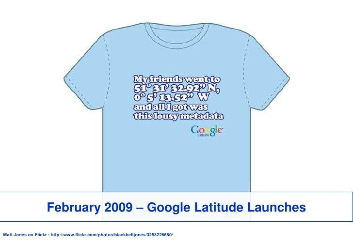 February 2009 – Google Latitude Launches<br />Matt Jones on Flickr : http://www.flickr.com/photos/blackbeltjones/325322665...