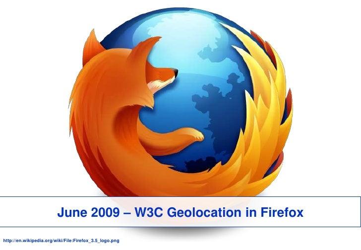June 2009 – W3C Geolocationin Firefox<br />http://en.wikipedia.org/wiki/File:Firefox_3.5_logo.png<br />