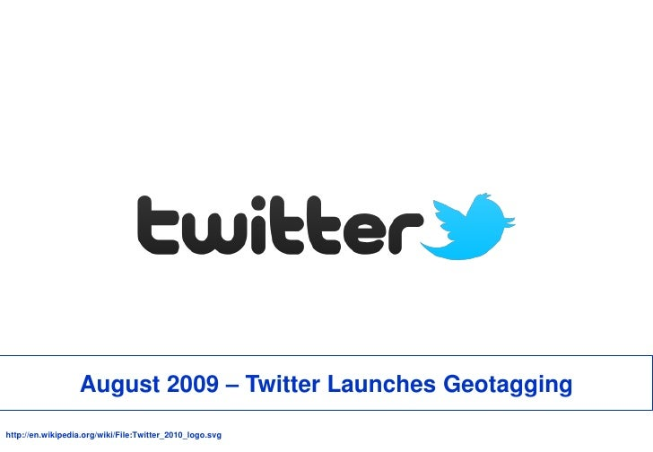 August 2009 – Twitter Launches Geotagging<br />http://en.wikipedia.org/wiki/File:Twitter_2010_logo.svg<br />