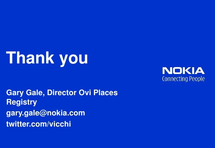 Thank you<br />Gary Gale, Director Ovi Places Registry<br />gary.gale@nokia.com<br />twitter.com/vicchi<br />
