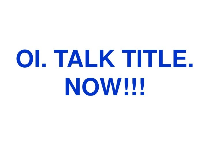 OI. TALK TITLE. NOW!!!<br />