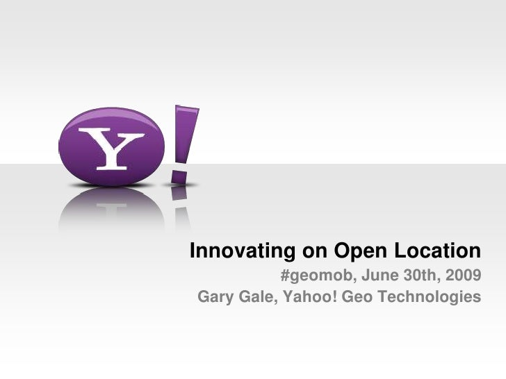 Innovating on Open Location#geomob, June 30th, 2009Gary Gale, Yahoo! Geo Technologies<br />