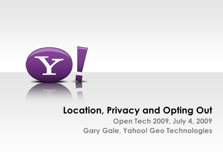 Location, Privacy and Opting OutOpen Tech 2009, July 4, 2009Gary Gale, Yahoo! Geo Technologies<br />