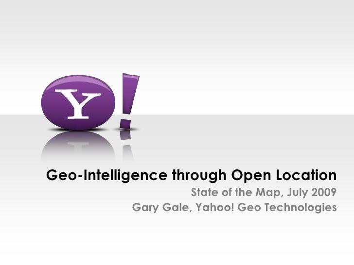 Geo-Intelligence through Open LocationState of the Map, July 2009Gary Gale, Yahoo! Geo Technologies<br />