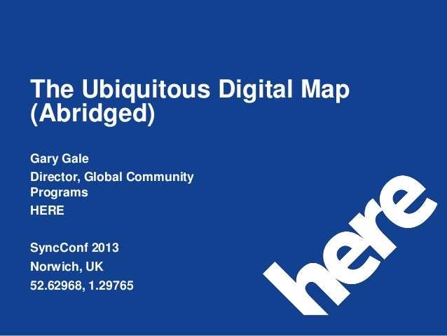 The Ubiquitous Digital Map(Abridged)Gary GaleDirector, Global CommunityProgramsHERESyncConf 2013Norwich, UK52.62968, 1.29765
