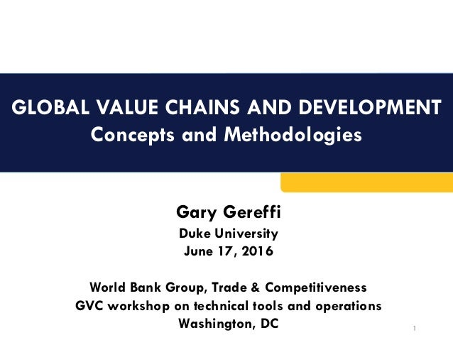GLOBAL VALUE CHAINS AND DEVELOPMENT Concepts and Methodologies 1 Gary Gereffi Duke University June 17, 2016 World Bank Gro...