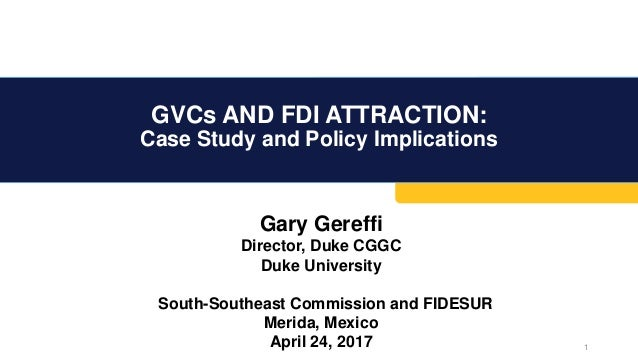 GVCs AND FDI ATTRACTION: Case Study and Policy Implications 1 Gary Gereffi Director, Duke CGGC Duke University South-South...