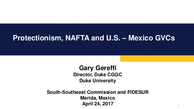 Protectionism, NAFTA and U.S. – Mexico GVCs 1 Gary Gereffi Director, Duke CGGC Duke University South-Southeast Commission ...