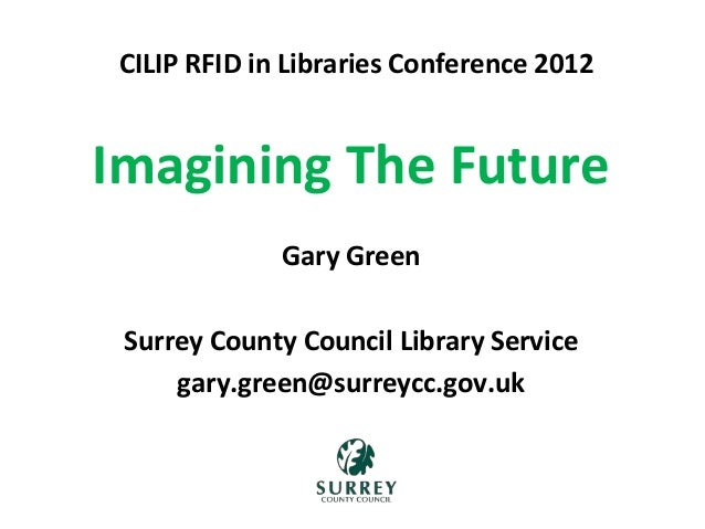 Imagining The Future Gary Green Surrey County Council Library Service gary.green@surreycc.gov.uk CILIP RFID in Libraries C...