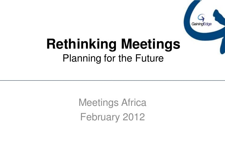 Rethinking Meetings  Planning for the Future     Meetings Africa     February 2012