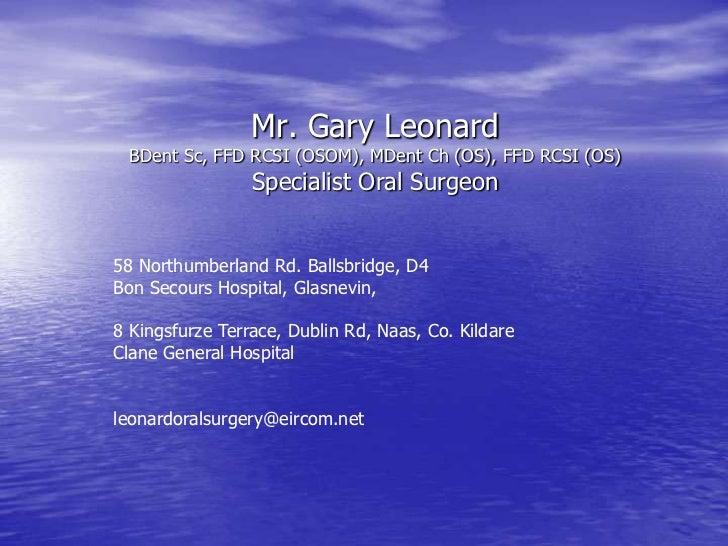 Mr. Gary Leonard BDent Sc, FFD RCSI (OSOM), MDent Ch (OS), FFD RCSI (OS)                 Specialist Oral Surgeon58 Northum...