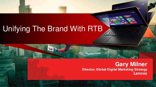 Unifying The Brand With RTB Gary Milner Director, Global Digital Marketing Strategy Lenovo