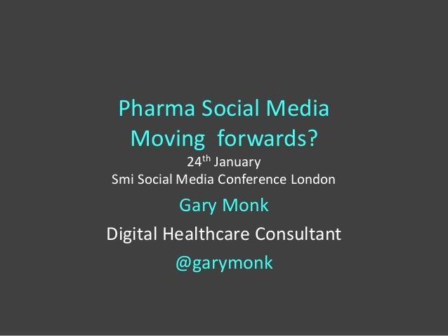 Pharma Social Media Moving forwards? 24th January Smi Social Media Conference London Gary Monk Digital Healthcare Consulta...