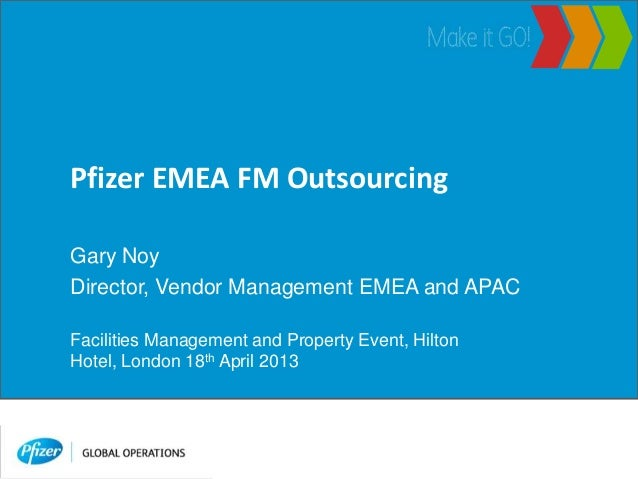 Pfizer EMEA FM OutsourcingGary NoyDirector, Vendor Management EMEA and APACFacilities Management and Property Event, Hilto...