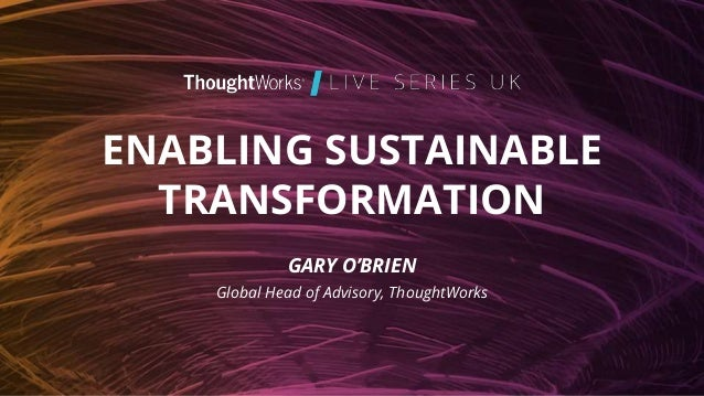 ENABLING SUSTAINABLE TRANSFORMATION GARY O'BRIEN Global Head of Advisory, ThoughtWorks