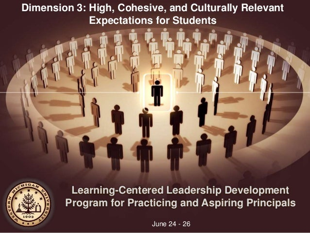 Learning-Centered Leadership Development Program for Practicing and Aspiring Principals June 24 - 26 Dimension 3: High, Co...