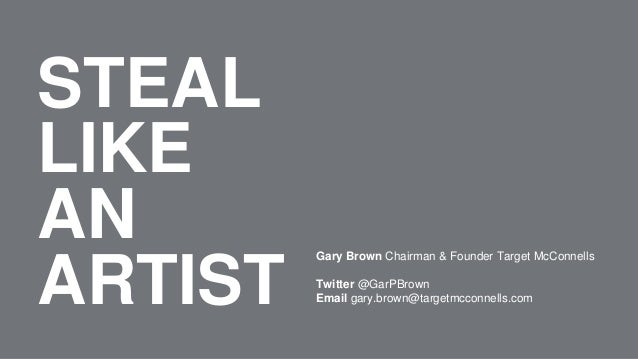 STEAL LIKE AN ARTIST Gary Brown Chairman & Founder Target McConnells Twitter @GarPBrown Email gary.brown@targetmcconnells....