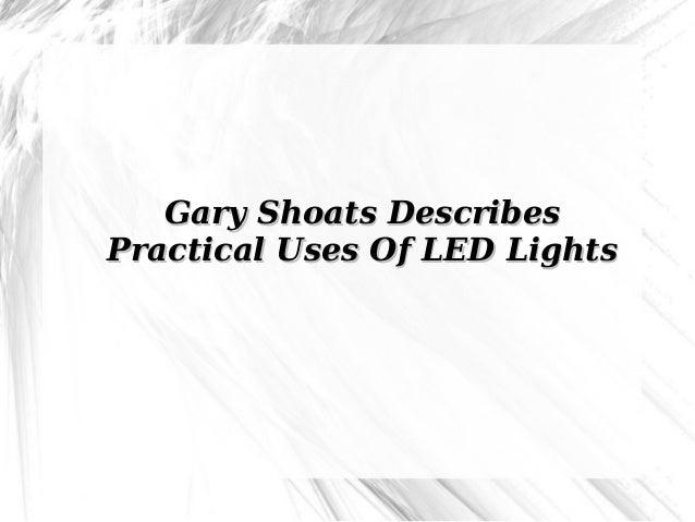 Gary Shoats DescribesGary Shoats Describes Practical Uses Of LED LightsPractical Uses Of LED Lights