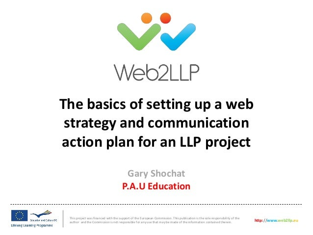 The basics of setting up a webstrategy and communicationaction plan for an LLP projectThis project was financed with the s...
