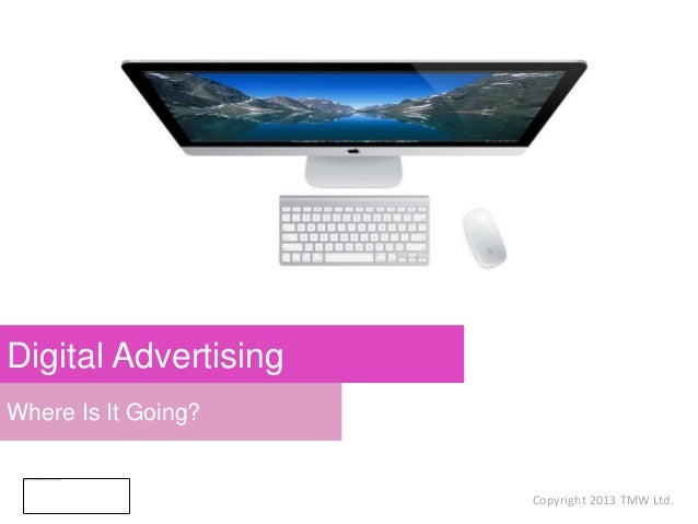 Where Is It Going? Digital Advertising Copyright 2013 TMW Ltd.
