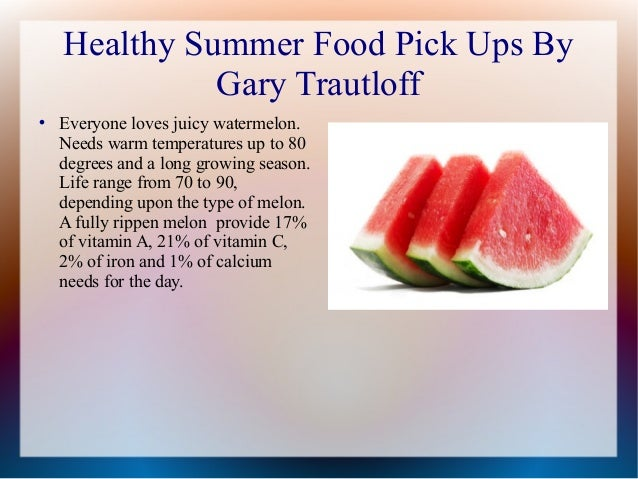 Healthy Summer Food Pick Ups By Gary Trautloff  Everyone loves juicy watermelon. Needs warm temperatures up to 80 degrees...
