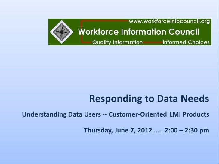 Responding to Data NeedsUnderstanding Data Users -- Customer-Oriented LMI Products                   Thursday, June 7, 201...
