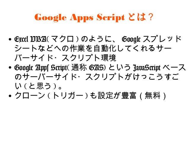 Google Apps Scriptとは?•Excel VBA(マクロ)のように、Googleスプレ ッドシートなどへの作業を自動化してくれるサー バーサイド・スクリプト環境•Google Apps Script(通称GAS)という Jav...