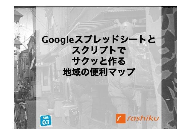 Googleスプレッドシートと     スクリプトで     サクッと作る   地域の便利マップ                   1