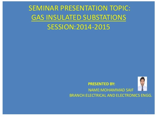 SEMINAR PRESENTATION TOPIC: GAS INSULATED SUBSTATIONS SESSION:2014-2015 PRESENTED BY: NAME:MOHAMMAD SAIF BRANCH:ELECTRICAL...