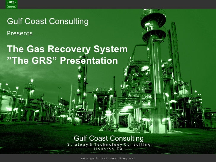 "w w w . g u l f c o a s t c o n s u l t I n g . n e t   Gulf Coast Consulting Presents The Gas Recovery System ""The GRS"" P..."