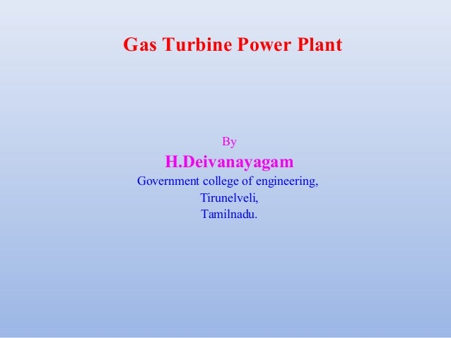 Gas Turbine Power Plant By H.Deivanayagam Government college of engineering, Tirunelveli, Tamilnadu.