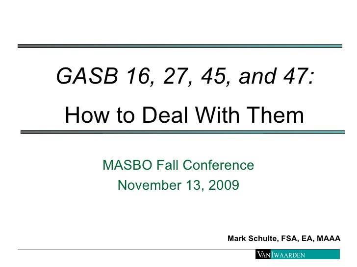 GASB 16, 27, 45, and 47:   How to Deal With Them MASBO Fall Conference November 13, 2009 Mark Schulte, FSA, EA, MAAA