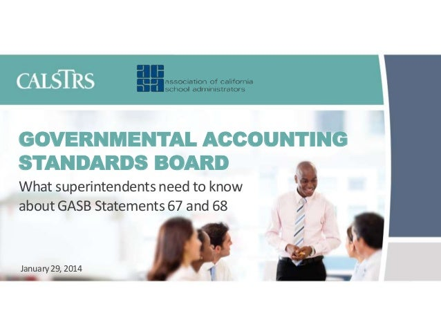 GOVERNMENTAL ACCOUNTING STANDARDS BOARD What superintendents need to know about GASB Statements 67 and 68  January 29, 201...