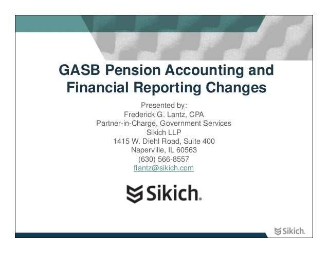 GASB Pension Accounting and Financial Reporting Changes                   Presented by:            Frederick G. Lantz, CPA...